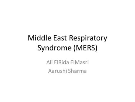 Middle East Respiratory Syndrome (MERS) Ali ElRida ElMasri Aarushi Sharma.