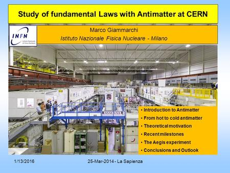 1/13/201625-Mar-2014 - La Sapienza Marco Giammarchi Istituto Nazionale Fisica Nucleare - Milano Study of fundamental Laws with Antimatter at CERN Introduction.