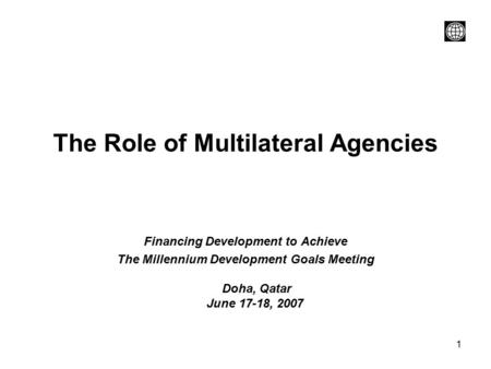 1 The Role of Multilateral Agencies Financing Development to Achieve The Millennium Development Goals Meeting Doha, Qatar June 17-18, 2007.