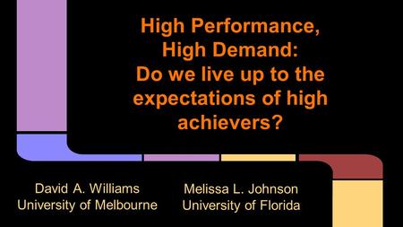High Performance, High Demand: Do we live up to the expectations of high achievers? David A. Williams University of Melbourne Melissa L. Johnson University.