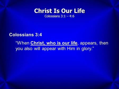 "Christ Is Our Life Christ Is Our Life Colossians 3:1 – 4:6 Colossians 3:4 ""When Christ, who is our life, appears, then you also will appear with Him in."