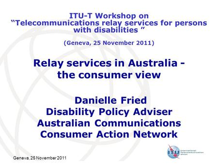 Geneva, 25 November 2011 Relay services in Australia - the consumer view Danielle Fried Disability Policy Adviser Australian Communications Consumer Action.