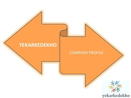 YEKARKEDEKHO COMPANY PROFILE. OUR REACH Total Indian Population: 1.2Billion Mobile Subscriber Base: 882Million Internet Users: 112 Million Mobile Internet.