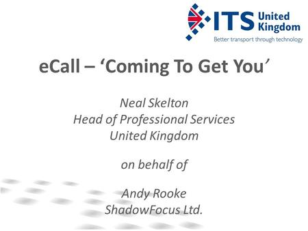 ECall – 'Coming To Get You' Neal Skelton Head of Professional Services United Kingdom on behalf of Andy Rooke ShadowFocus Ltd.