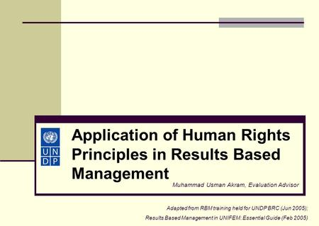 Application of Human Rights Principles in Results Based Management Muhammad Usman Akram, Evaluation Advisor Adapted from RBM training held for UNDP BRC.
