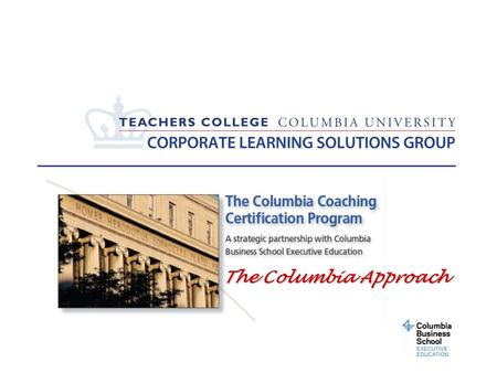 The Columbia Approach. 2 What is Coaching? Coaching is partnering with clients in a thought-provoking and creative process that inspires them to maximize.