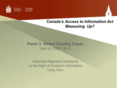 Canada's Access to Information Act Measuring Up? Panel 3: Select Country Cases April 28, 2009 18:15 Americas Regional Conference on the Right of Access.