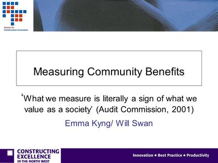 Measuring Community Benefits ' What we measure is literally a sign of what we value as a society' (Audit Commission, 2001) Emma Kyng/ Will Swan.