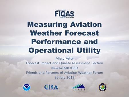 Measuring Aviation Weather Forecast Performance and Operational Utility Missy Petty Forecast Impact and Quality Assessment Section NOAA/ESRL/GSD Friends.