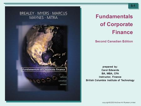 Copyright © 2003 McGraw Hill Ryerson Limited 5-1 prepared by: Carol Edwards BA, MBA, CFA Instructor, Finance British Columbia Institute of Technology Fundamentals.