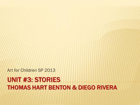 UNIT #3: STORIES THOMAS HART BENTON & DIEGO RIVERA Art for Children SP 2013.