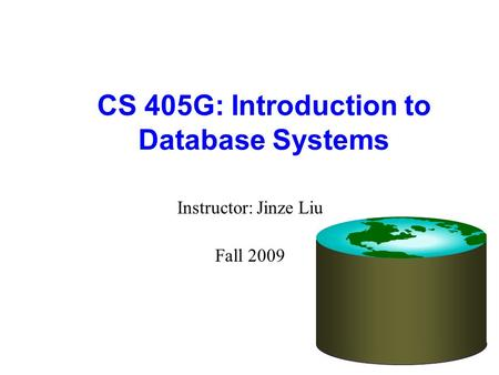 CS 405G: Introduction to Database Systems Instructor: Jinze Liu Fall 2009.