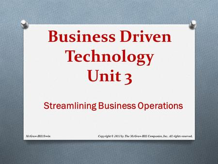 Business Driven Technology Unit 3 McGraw-Hill/Irwin Copyright © 2013 by The McGraw-Hill Companies, Inc. All rights reserved. Streamlining Business Operations.