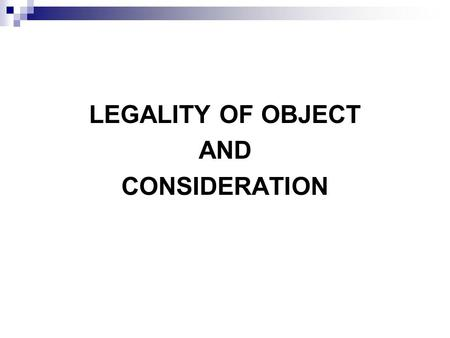 LEGALITY OF OBJECT AND CONSIDERATION. INTRODUCTION If an agreement is to be enforced in a court of law, both consideration and object of the agreement.