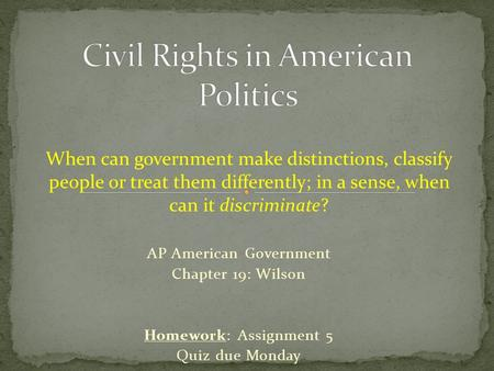 AP American Government Chapter 19: Wilson Homework: Assignment 5 Quiz due Monday When can government make distinctions, classify people or treat them differently;