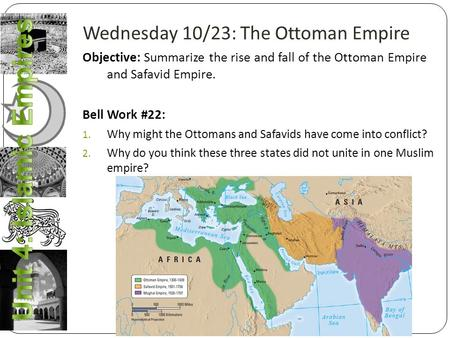 Wednesday 10/23: The Ottoman Empire Objective: Summarize the rise and fall of the Ottoman Empire and Safavid Empire. Bell Work #22: 1. Why might the Ottomans.
