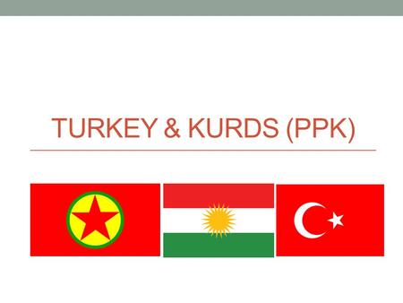TURKEY & KURDS (PPK). Who are the Kurds? The Kurds are the largest ethnic group without a specific homeland. They speak Kurdish. There are an estimated.