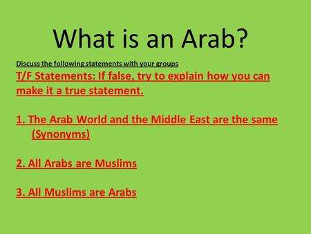 What is an Arab? Discuss the following statements with your groups T/F Statements: If false, try to explain how you can make it a true statement. 1. The.