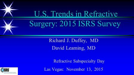 U.S. Trends in Refractive Surgery: 2015 ISRS Survey Richard J. Duffey, MD David Leaming, MD Refractive Subspecialty Day Las Vegas: November 13, 2015.