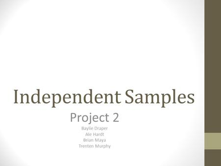 Independent Samples Project 2 Baylie Draper Ale Hardt Brian Maya Trenten Murphy.