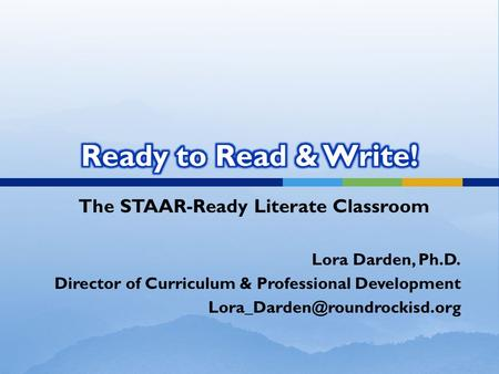 The STAAR-Ready Literate Classroom Lora Darden, Ph.D. Director of Curriculum & Professional Development