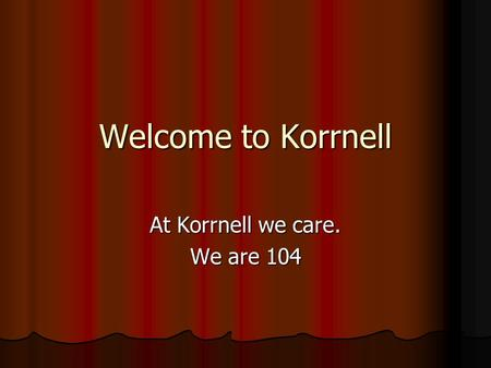 Welcome to Korrnell At Korrnell we care. We are 104.