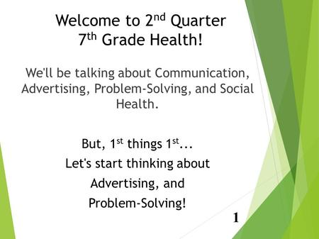 Welcome to 2 nd Quarter 7 th Grade Health! We'll be talking about Communication, Advertising, Problem-Solving, and Social Health. But, 1 st things 1 st...
