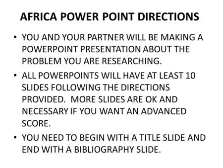 AFRICA POWER POINT DIRECTIONS YOU AND YOUR PARTNER WILL BE MAKING A POWERPOINT PRESENTATION ABOUT THE PROBLEM YOU ARE RESEARCHING. ALL POWERPOINTS WILL.