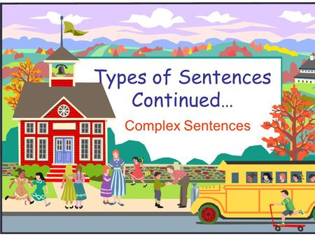 Types of Sentences Continued… Complex Sentences.  A complex sentence is one independent clause and one dependent clause.  A dependent clause can never.