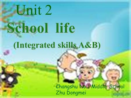 School life (Integrated skills A&B) (Integrated skills A&B) Unit 2 Changshu No.1 Middle School Zhu Dongmei.