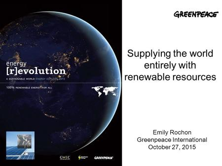 Supplying the world entirely with renewable resources Emily Rochon Greenpeace International October 27, 2015.