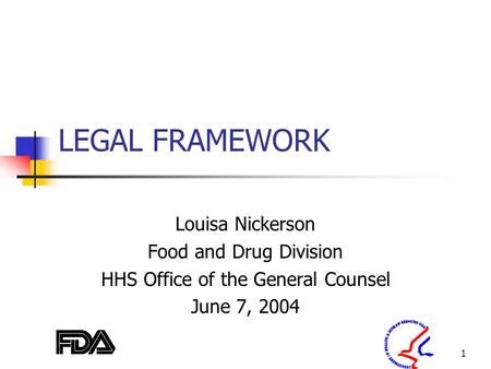 1 LEGAL FRAMEWORK Louisa Nickerson Food and Drug Division HHS Office of the General Counsel June 7, 2004.