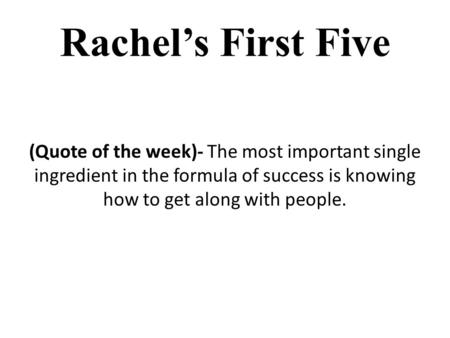 Rachel's First Five (Quote of the week)- The most important single ingredient in the formula of success is knowing how to get along with people.​