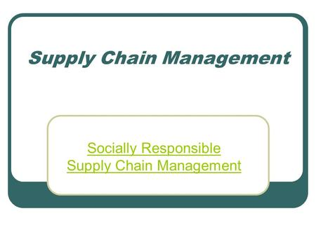 Supply Chain Management Socially Responsible Supply Chain Management.