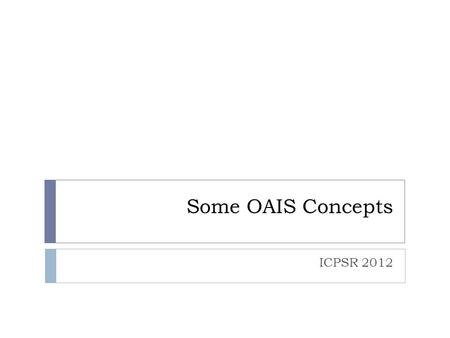Some OAIS Concepts ICPSR 2012. Conforming to OAIS 1. Fulfill 6 OAIS Responsibilities 2. Conform to the OAIS Information Model.