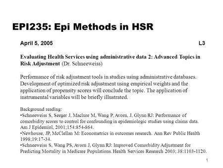 1 EPI235: Epi Methods in HSR April 5, 2005 L3 Evaluating Health Services using administrative data 2: Advanced Topics in Risk Adjustment (Dr. Schneeweiss)