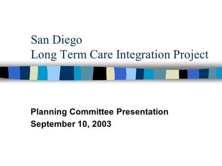 San Diego Long Term Care Integration Project Planning Committee Presentation September 10, 2003.