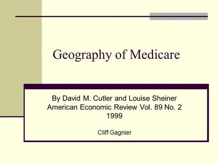 Geography of Medicare By David M. Cutler and Louise Sheiner American Economic Review Vol. 89 No. 2 1999 Cliff Gagnier.