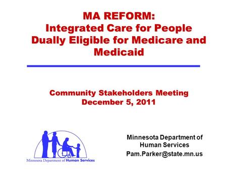 MA REFORM: Integrated Care for People Dually Eligible for Medicare and Medicaid Community Stakeholders Meeting December 5, 2011 Minnesota Department of.