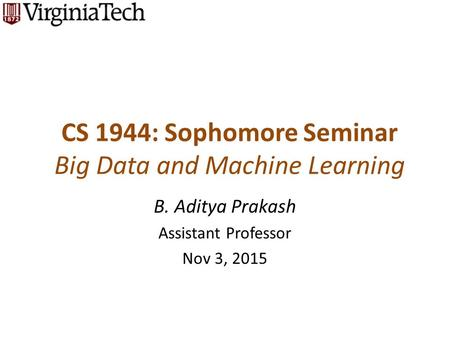 CS 1944: Sophomore Seminar Big Data and Machine Learning B. Aditya Prakash Assistant Professor Nov 3, 2015.