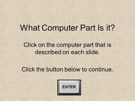 What Computer Part Is it? Click on the computer part that is described on each slide. Click the button below to continue.