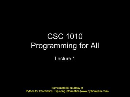 CSC 1010 Programming for All Lecture 1 Some material courtesy of Python for Informatics: Exploring Information (www.pythonlearn.com)