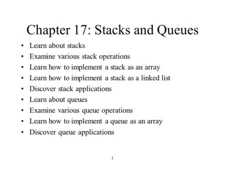 1 Chapter 17: Stacks and Queues Learn about stacks Examine various stack operations Learn how to implement a stack as an array Learn how to implement a.