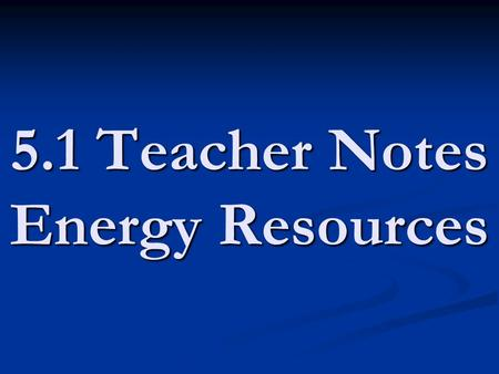 5.1 Teacher Notes Energy Resources. energy resources - natural resources that we use for energy (wind/water/fossil fuels) energy resources - natural resources.