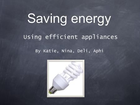 Saving energy Using efficient appliances By Katie, Nina, Deli, Aphi.