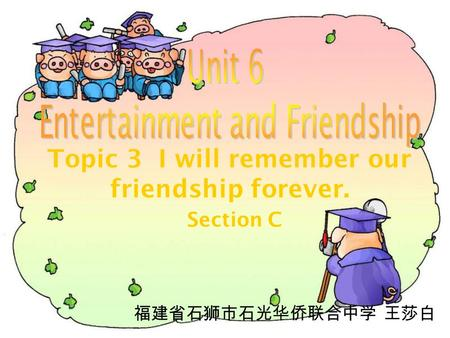 Topic 3 I will remember our friendship forever. Section C 福建省石狮市石光华侨联合中学 王莎白.