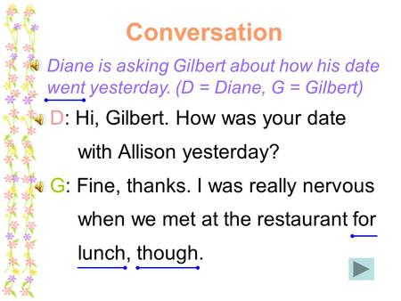 Conversation Diane is asking Gilbert about how his date went yesterday. (D = Diane, G = Gilbert) D: Hi, Gilbert. How was your date with Allison yesterday?