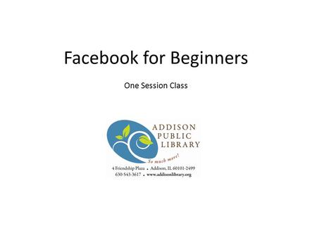 Facebook for Beginners One Session Class. What will you learn today? What can you do on Facebook? Creating a profile Privacy Connecting with friends Sending.
