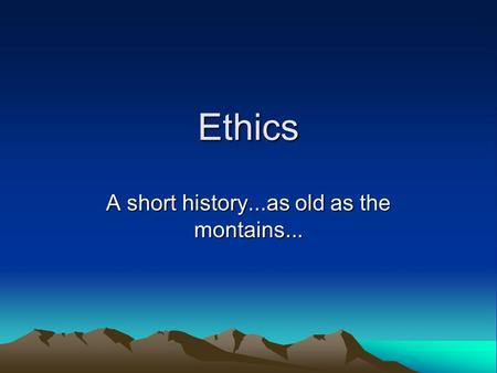 Ethics A short history...as old as the montains...