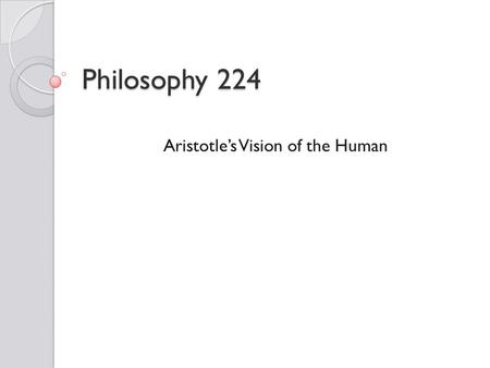 Philosophy 224 Aristotle's Vision of the Human. Aristotle (384-321 B.C.E.) Unlike Socrates and Plato, Aristotle was not an Athenian. ◦ He was born in.
